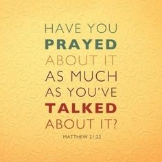 Have you prayed about it as much as you talked about it