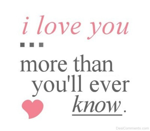 I love you more than you will ever know