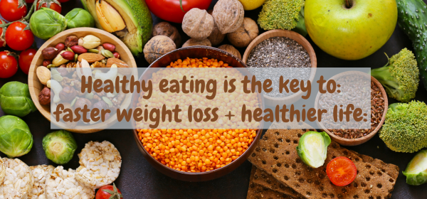 Healthy Eating is the key to faster weight loss and a healthier life